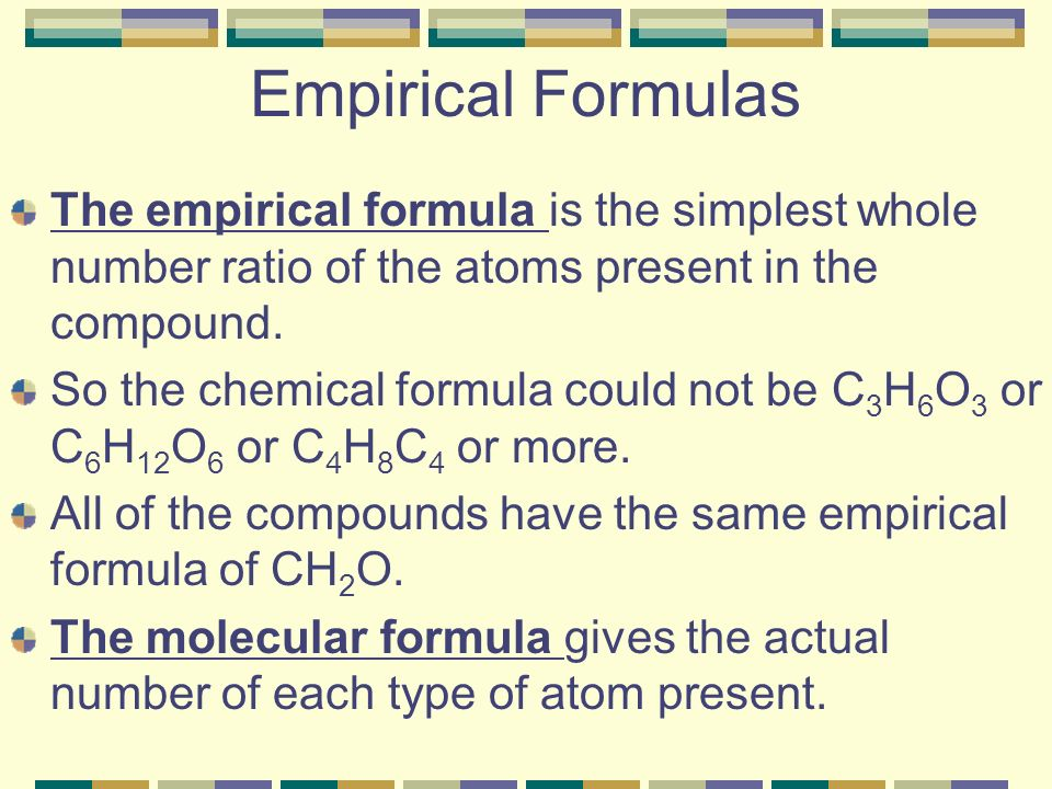 Empirical Formulas The empirical formula is the simplest whole number ratio of the atoms present in the compound.