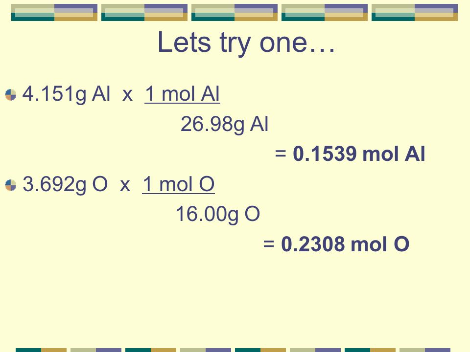 Lets try one… 4.151g Al x 1 mol Al 26.98g Al = 0.1539 mol Al