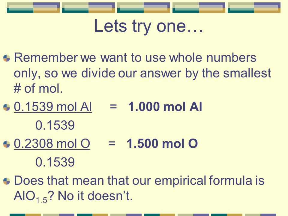 Lets try one… Remember we want to use whole numbers only, so we divide our answer by the smallest # of mol.