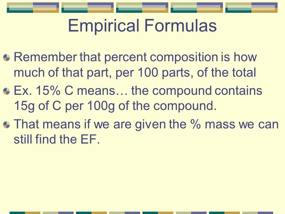 Empirical Formulas Remember that percent composition is how much of that part, per 100 parts, of the total.