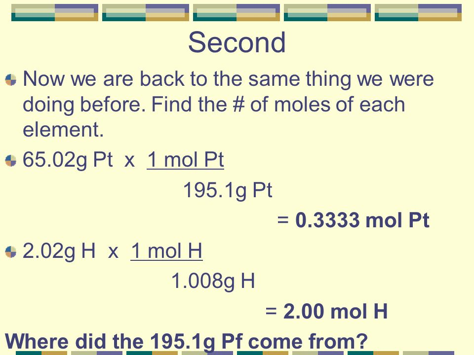 Second Now we are back to the same thing we were doing before. Find the # of moles of each element.
