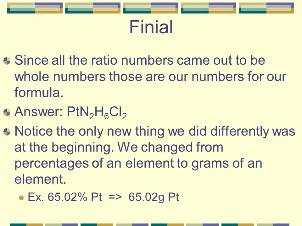 Finial Since all the ratio numbers came out to be whole numbers those are our numbers for our formula.