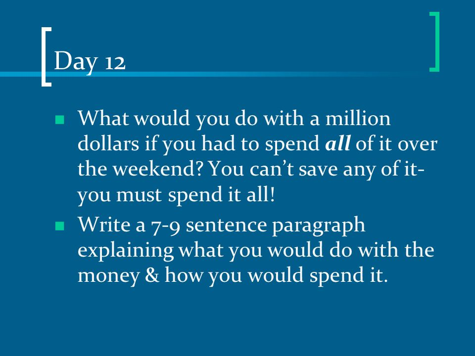 Day 12 What would you do with a million dollars if you had to spend all of it over the weekend You can't save any of it- you must spend it all!