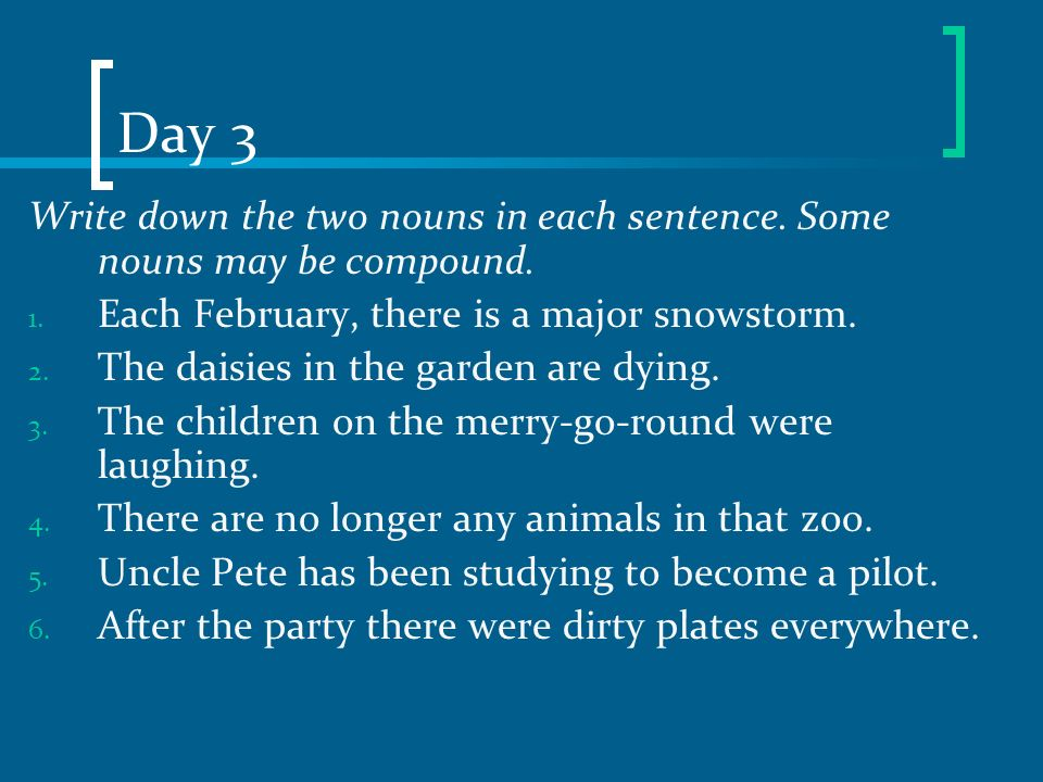 Day 3 Write down the two nouns in each sentence. Some nouns may be compound. Each February, there is a major snowstorm.
