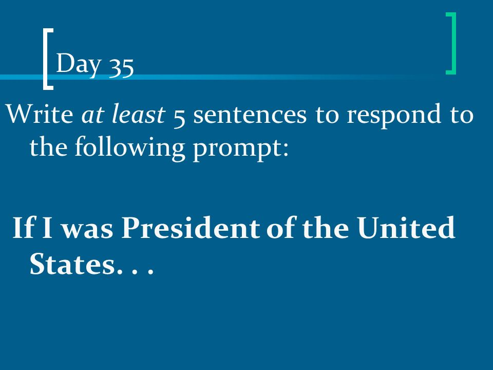 Day 35 Write at least 5 sentences to respond to the following prompt: If I was President of the United States. . .