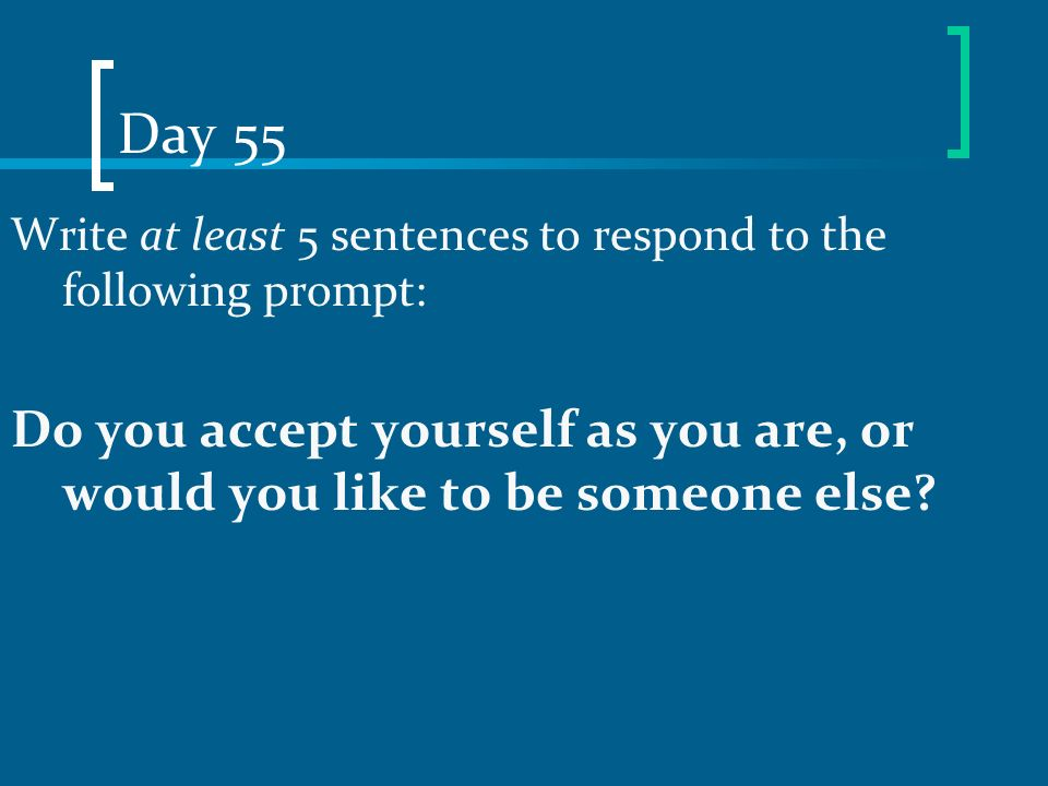 Day 55 Write at least 5 sentences to respond to the following prompt: Do you accept yourself as you are, or would you like to be someone else