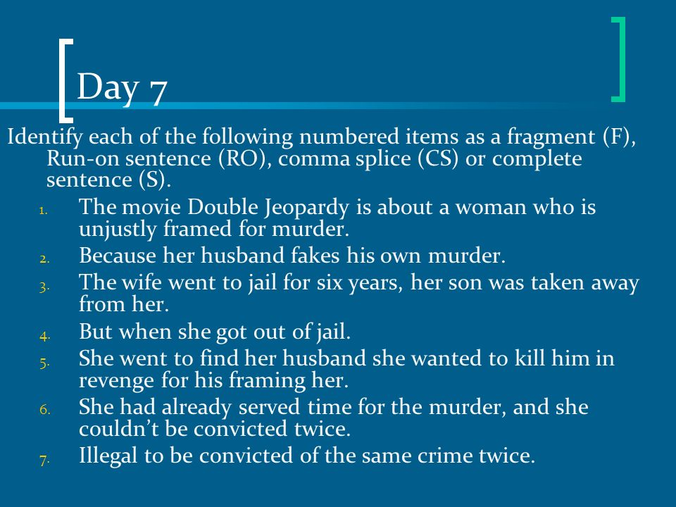 Day 7 Identify each of the following numbered items as a fragment (F), Run-on sentence (RO), comma splice (CS) or complete sentence (S).
