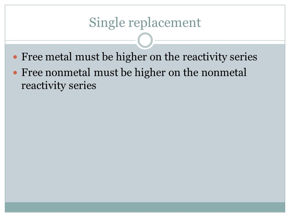 Single replacement Free metal must be higher on the reactivity series