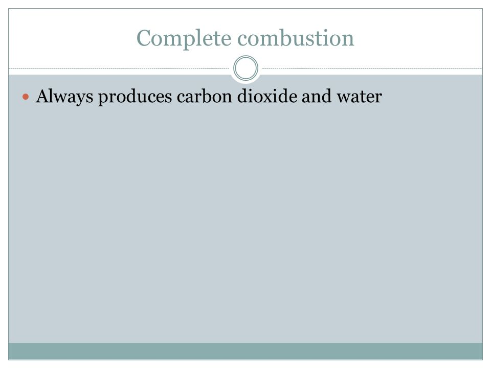Complete combustion Always produces carbon dioxide and water