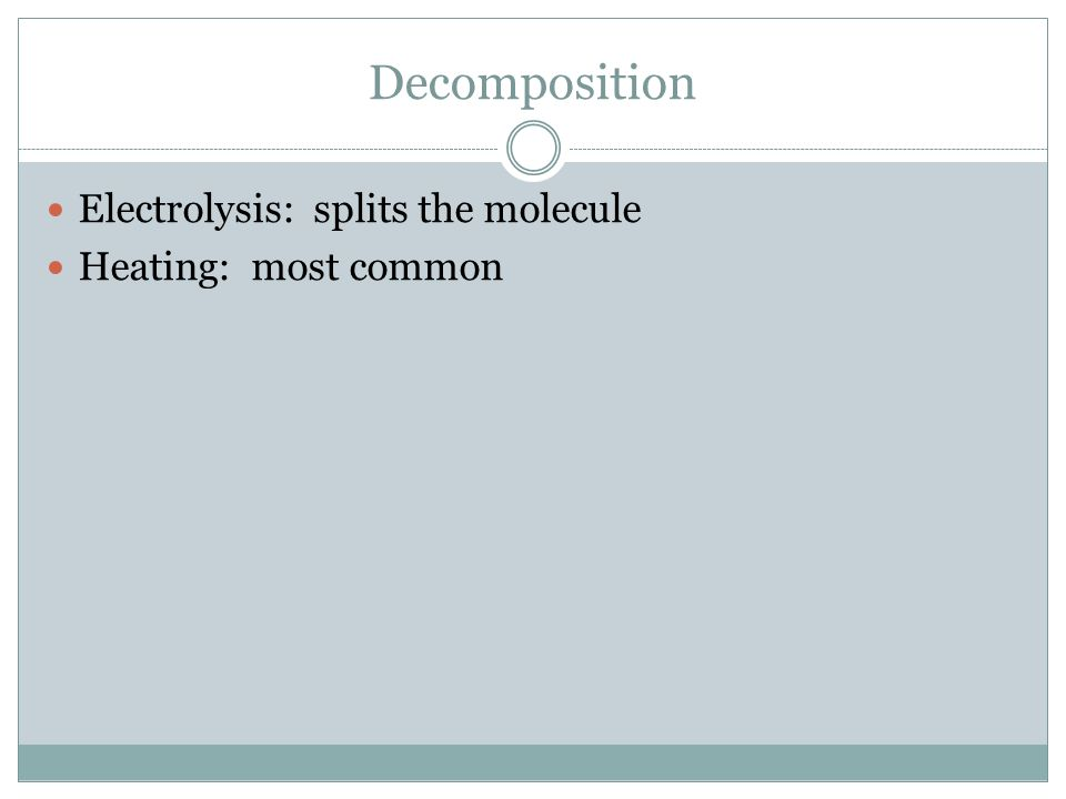 Decomposition Electrolysis: splits the molecule Heating: most common