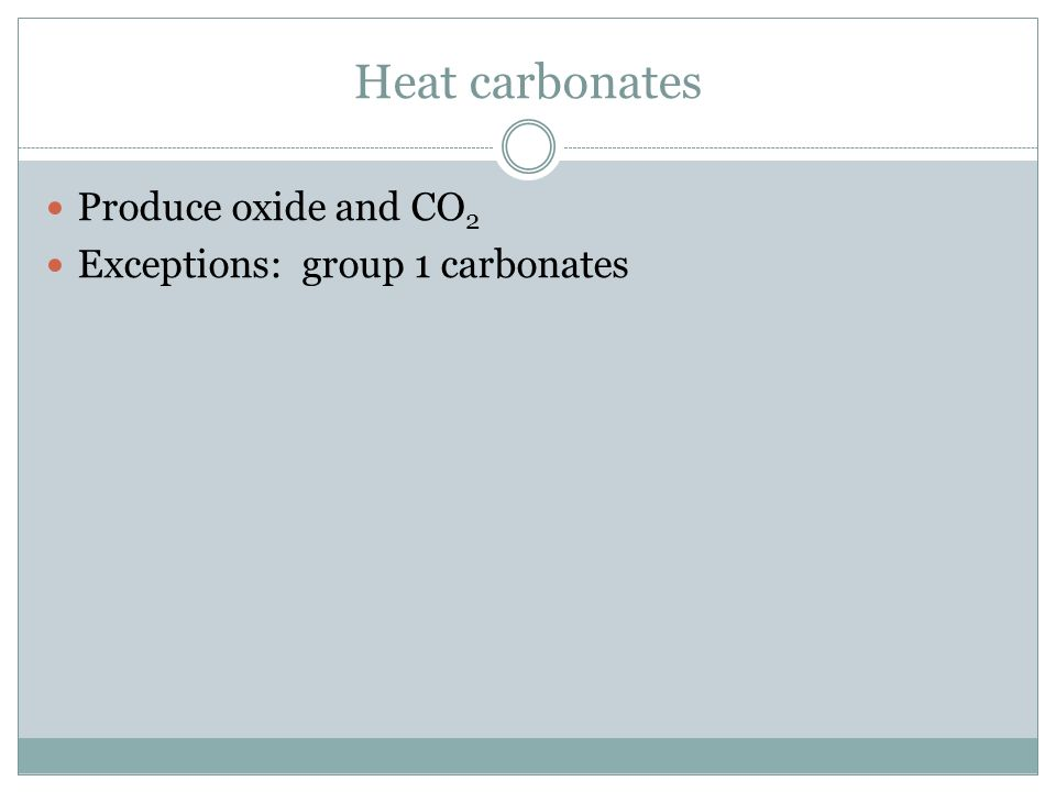 Heat carbonates Produce oxide and CO2 Exceptions: group 1 carbonates