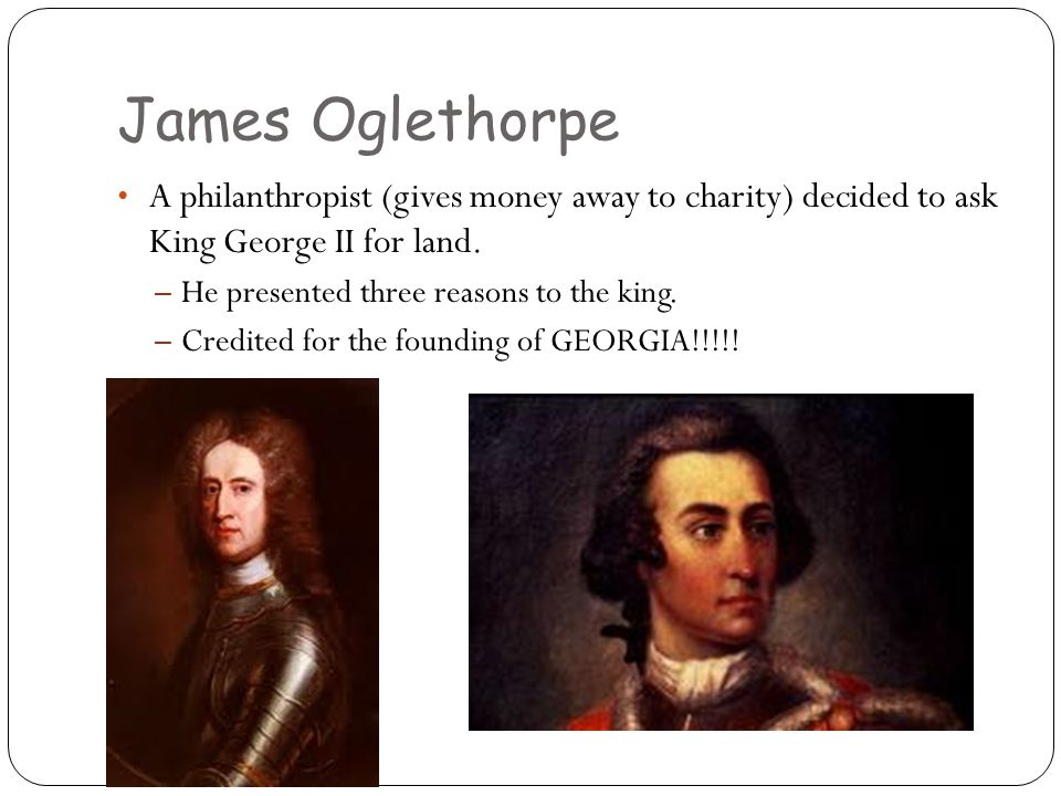 James Oglethorpe A philanthropist (gives money away to charity) decided to ask King George II for land.