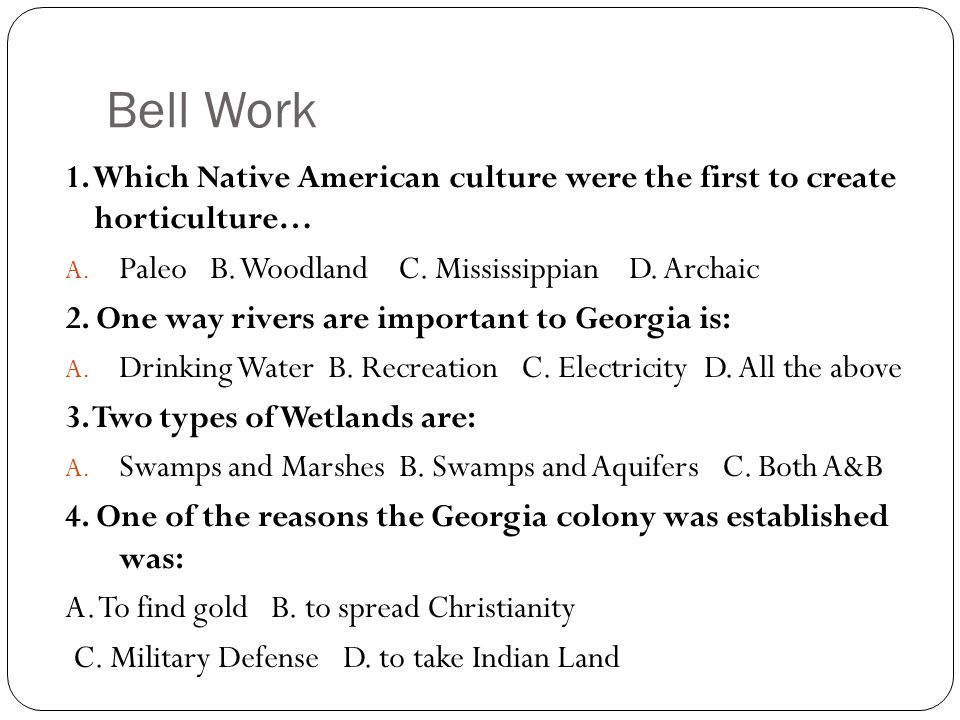 Bell Work 1. Which Native American culture were the first to create horticulture… Paleo B. Woodland C. Mississippian D. Archaic.