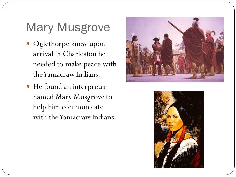 Mary Musgrove Oglethorpe knew upon arrival in Charleston he needed to make peace with the Yamacraw Indians.