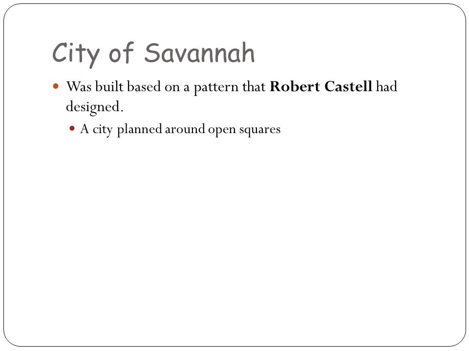 City of Savannah Was built based on a pattern that Robert Castell had designed.