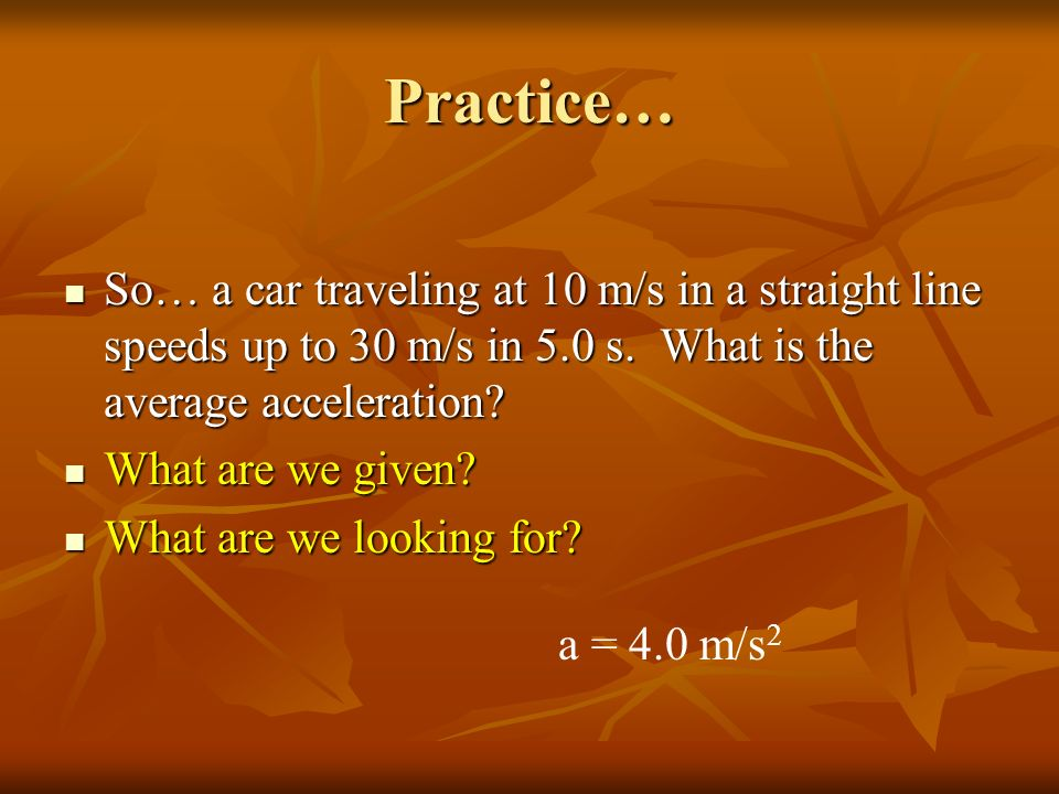Practice… So… a car traveling at 10 m/s in a straight line speeds up to 30 m/s in 5.0 s. What is the average acceleration
