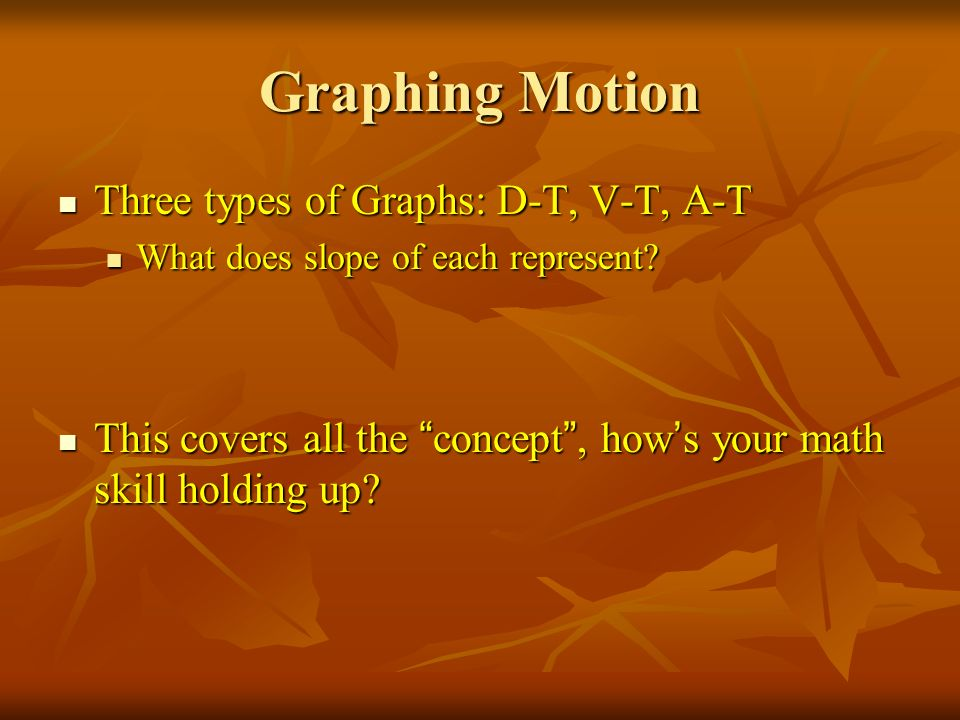 Graphing Motion Three types of Graphs: D-T, V-T, A-T
