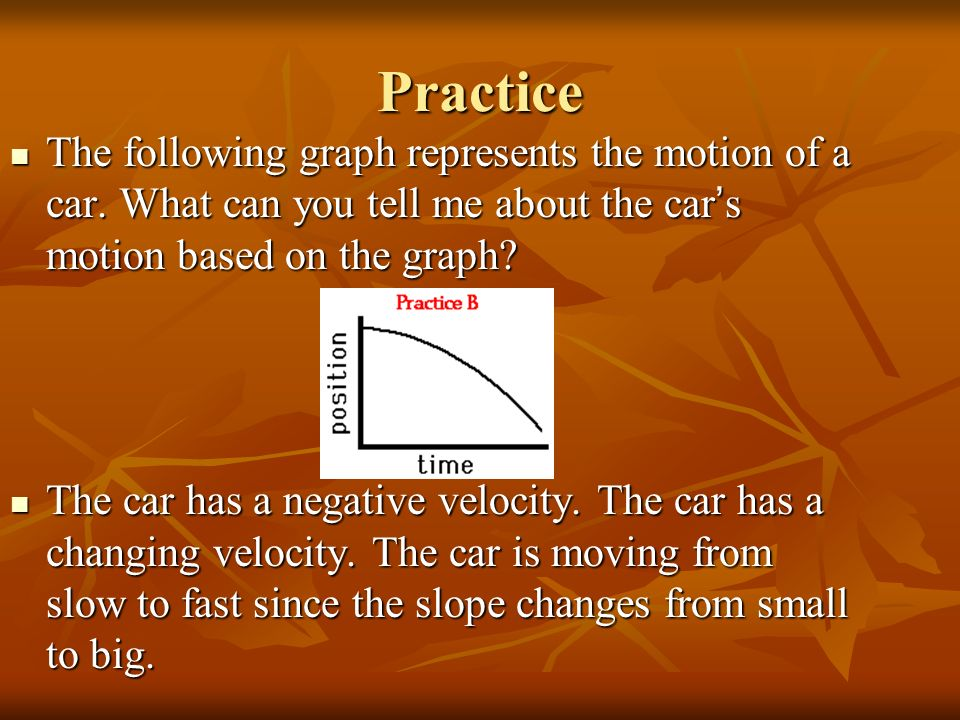 Practice The following graph represents the motion of a car. What can you tell me about the car's motion based on the graph