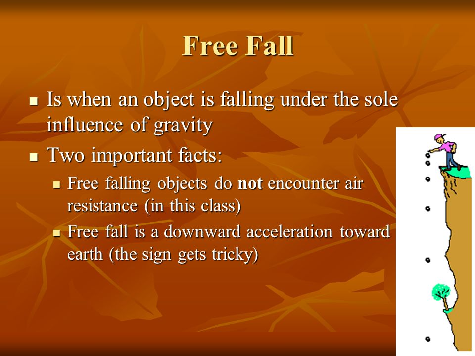 Free Fall Is when an object is falling under the sole influence of gravity. Two important facts: