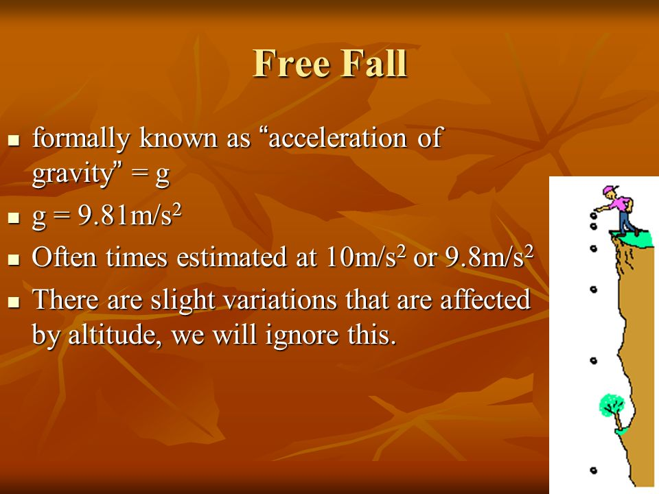 Free Fall formally known as acceleration of gravity = g g = 9.81m/s2