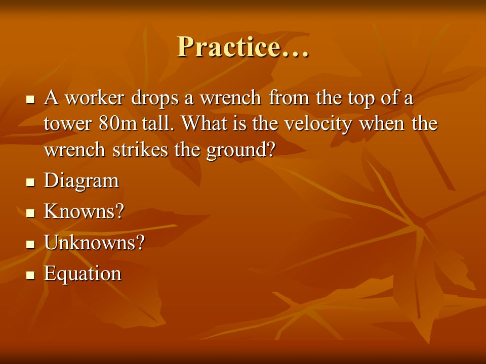 Practice… A worker drops a wrench from the top of a tower 80m tall. What is the velocity when the wrench strikes the ground