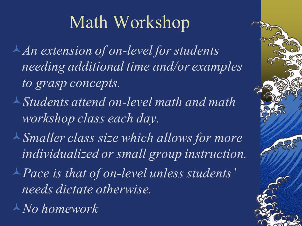 Math Workshop An extension of on-level for students needing additional time and/or examples to grasp concepts.