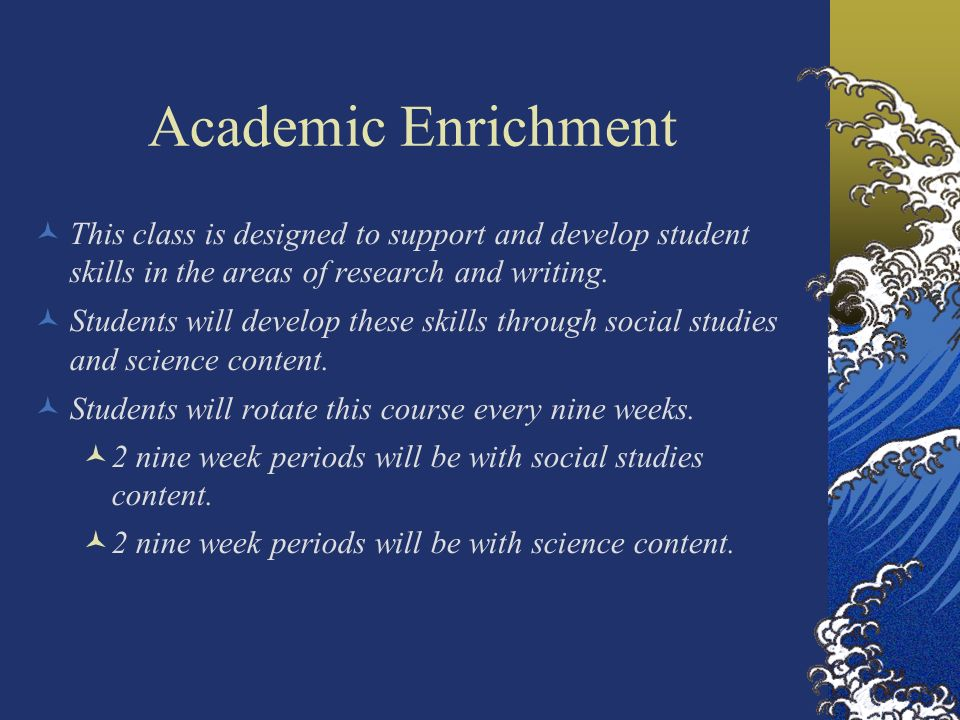 Academic Enrichment This class is designed to support and develop student skills in the areas of research and writing.