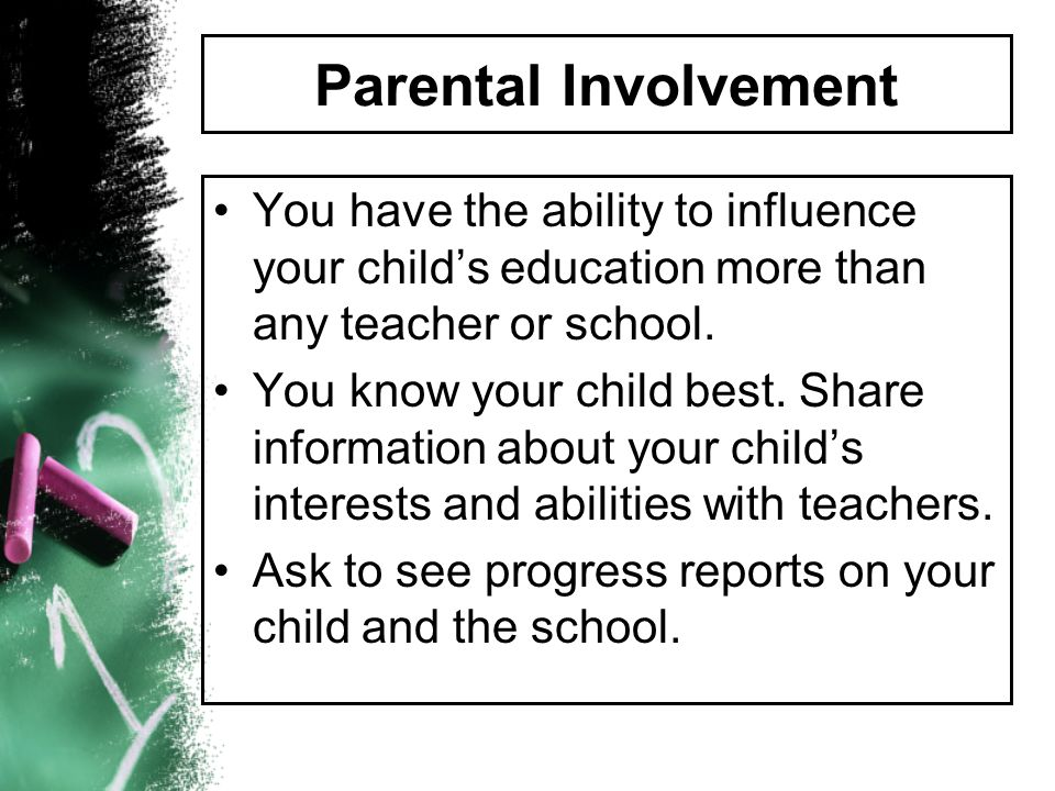 Parental Involvement You have the ability to influence your child's education more than any teacher or school.