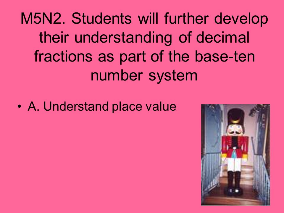 M5N2. Students will further develop their understanding of decimal fractions as part of the base-ten number system
