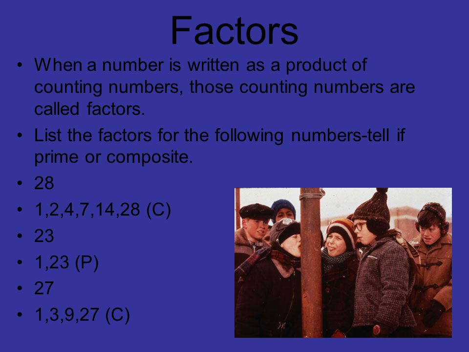 Factors When a number is written as a product of counting numbers, those counting numbers are called factors.