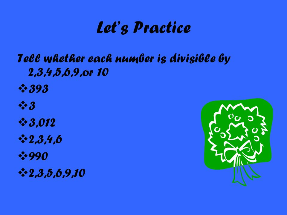 Let's Practice Tell whether each number is divisible by 2,3,4,5,6,9,or 10. 393. 3. 3,012. 2,3,4,6.