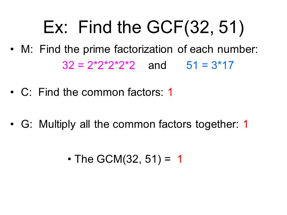 Ex: Find the GCF(32, 51) M: Find the prime factorization of each number: 32 = 2*2*2*2*2 and 51 = 3*17.