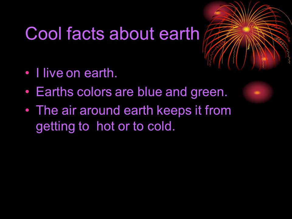 Cool facts about earth I live on earth.