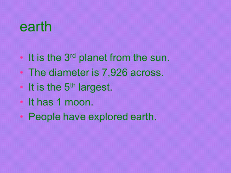earth It is the 3rd planet from the sun. The diameter is 7,926 across.