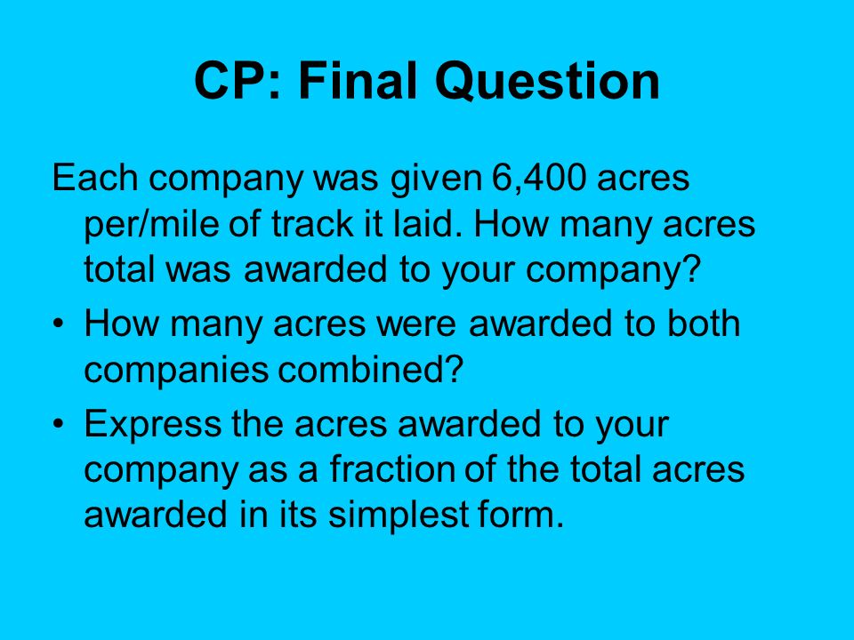 CP: Final Question Each company was given 6,400 acres per/mile of track it laid. How many acres total was awarded to your company