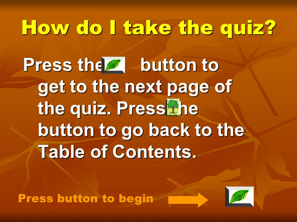 How do I take the quiz Press the button to get to the next page of the quiz. Press the button to go back to the Table of Contents.