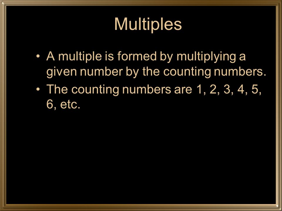 Multiples A multiple is formed by multiplying a given number by the counting numbers.