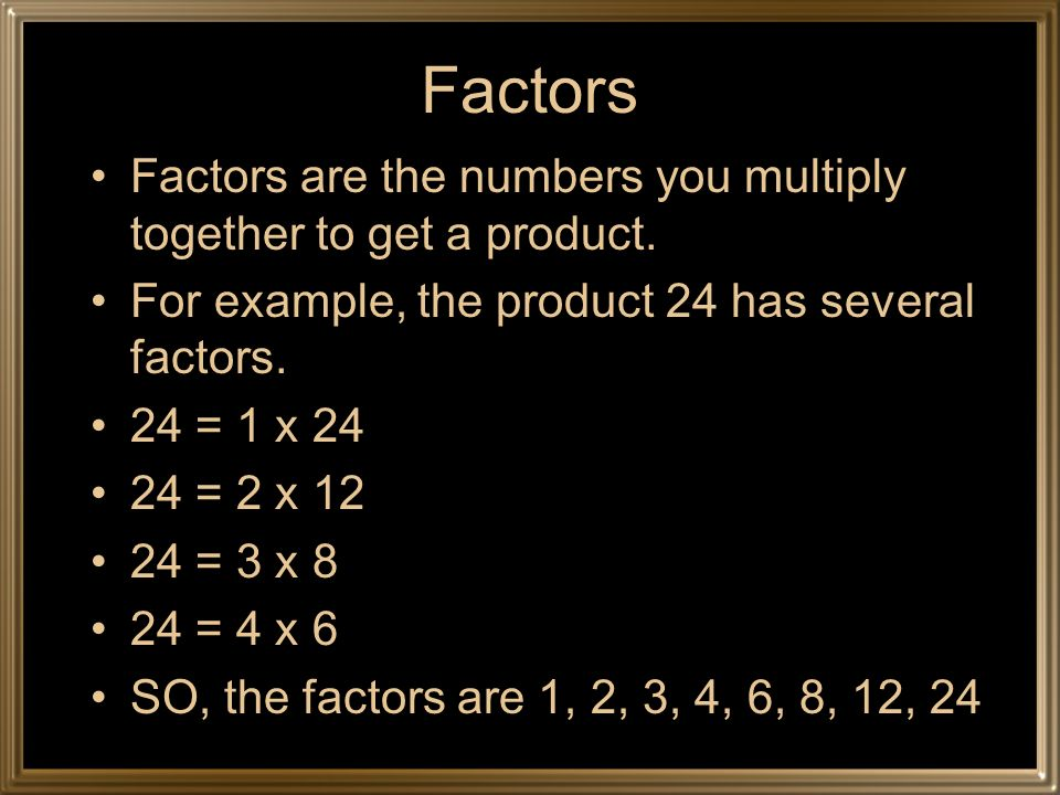 Factors Factors are the numbers you multiply together to get a product. For example, the product 24 has several factors.