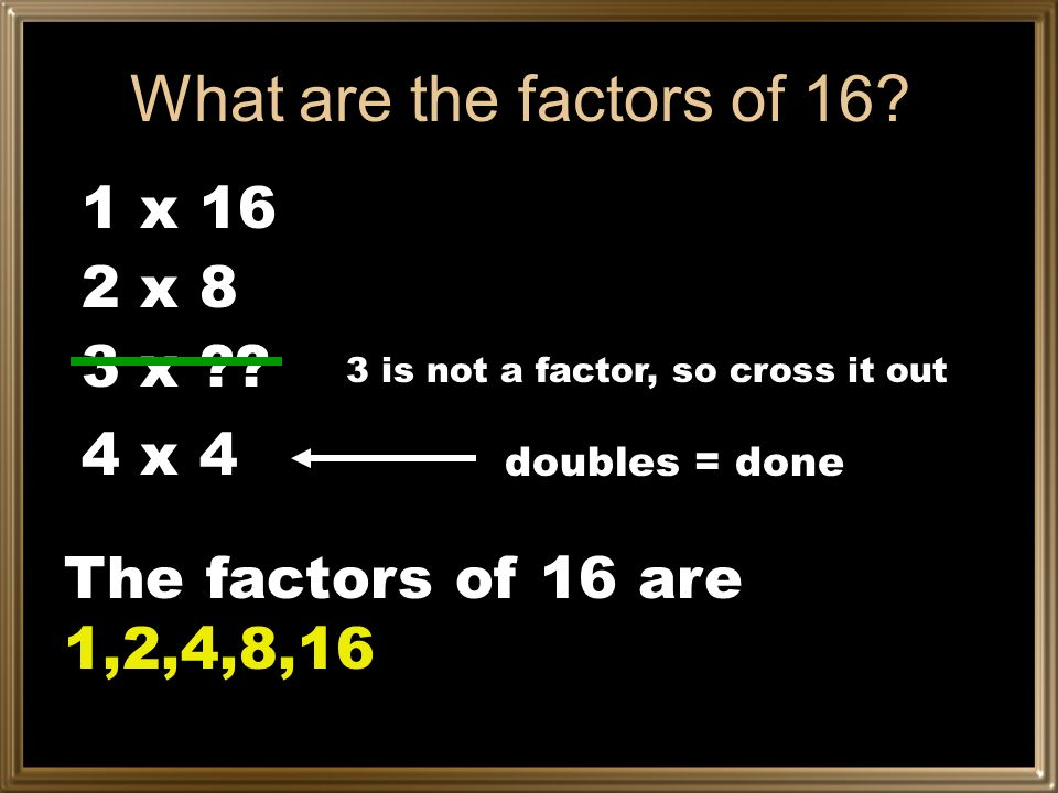 What are the factors of 16 1 x 16 2 x 8 3 x 4 x 4