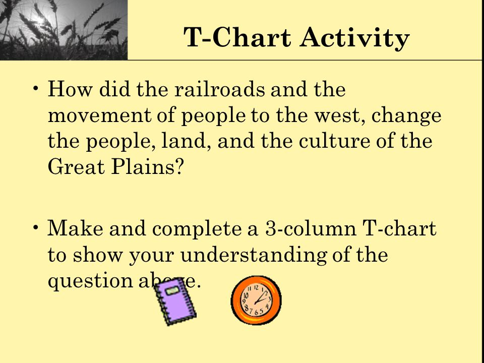 T-Chart Activity How did the railroads and the movement of people to the west, change the people, land, and the culture of the Great Plains