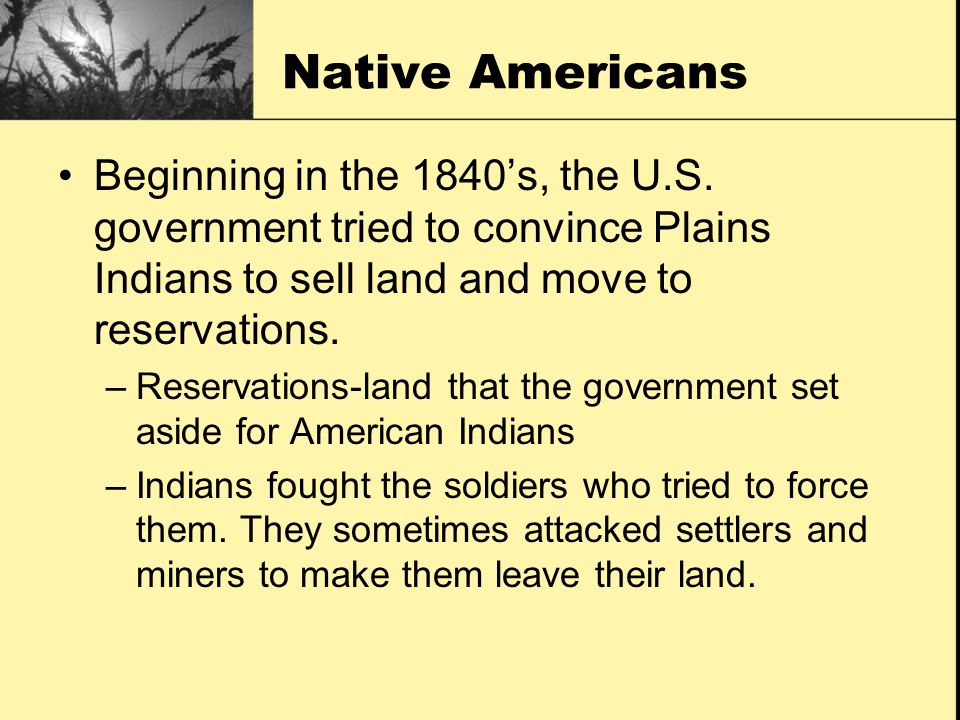 Native Americans Beginning in the 1840's, the U.S. government tried to convince Plains Indians to sell land and move to reservations.