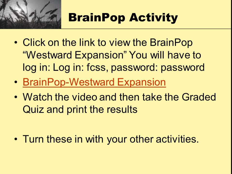 BrainPop Activity Click on the link to view the BrainPop Westward Expansion You will have to log in: Log in: fcss, password: password.