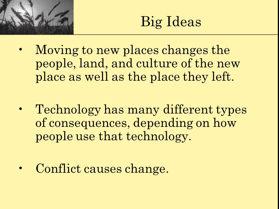 Big Ideas Moving to new places changes the people, land, and culture of the new place as well as the place they left.
