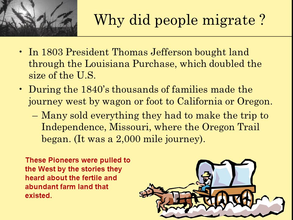 Why did people migrate In 1803 President Thomas Jefferson bought land through the Louisiana Purchase, which doubled the size of the U.S.
