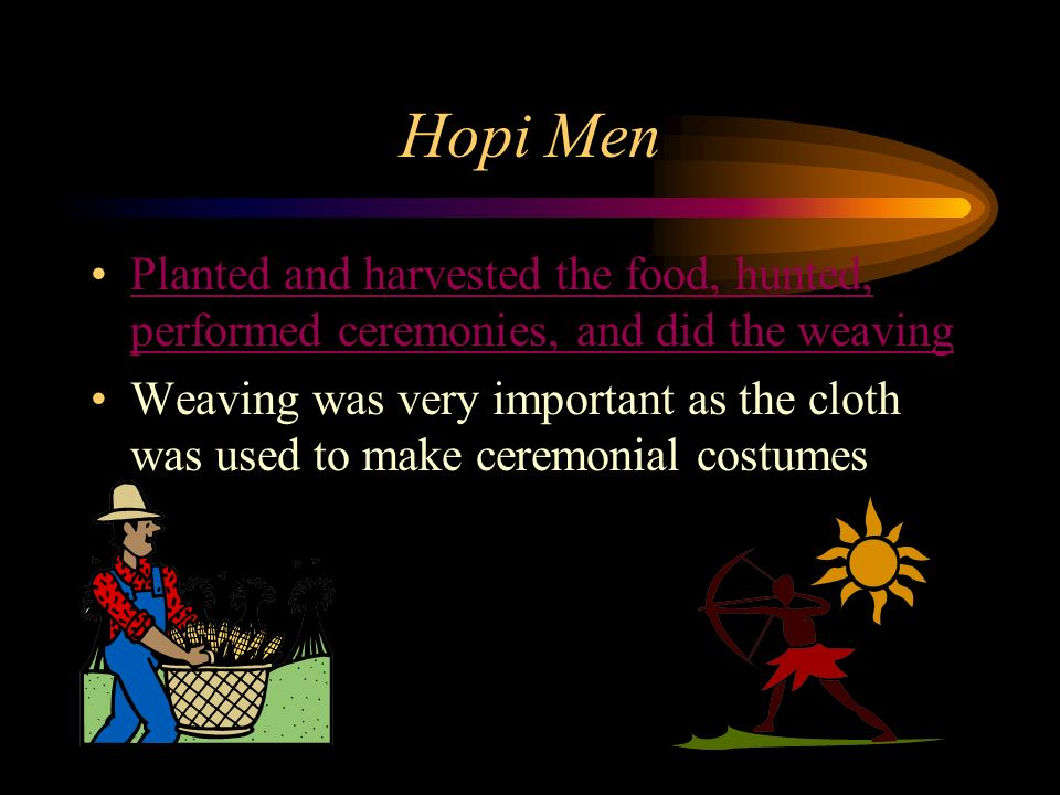 Hopi Men Planted and harvested the food, hunted, performed ceremonies, and did the weaving.