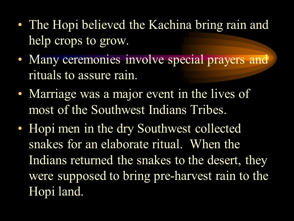 The Hopi believed the Kachina bring rain and help crops to grow.