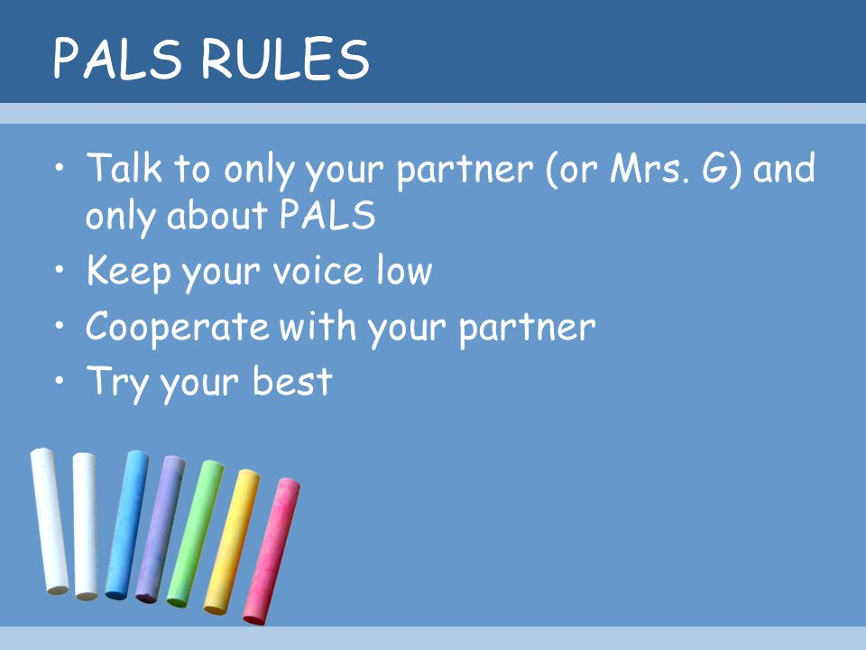 PALS RULES Talk to only your partner (or Mrs. G) and only about PALS