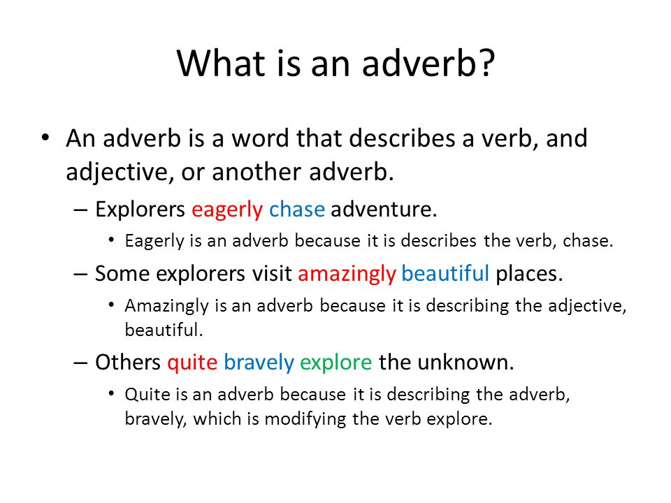 What is an adverb An adverb is a word that describes a verb, and adjective, or another adverb. Explorers eagerly chase adventure.