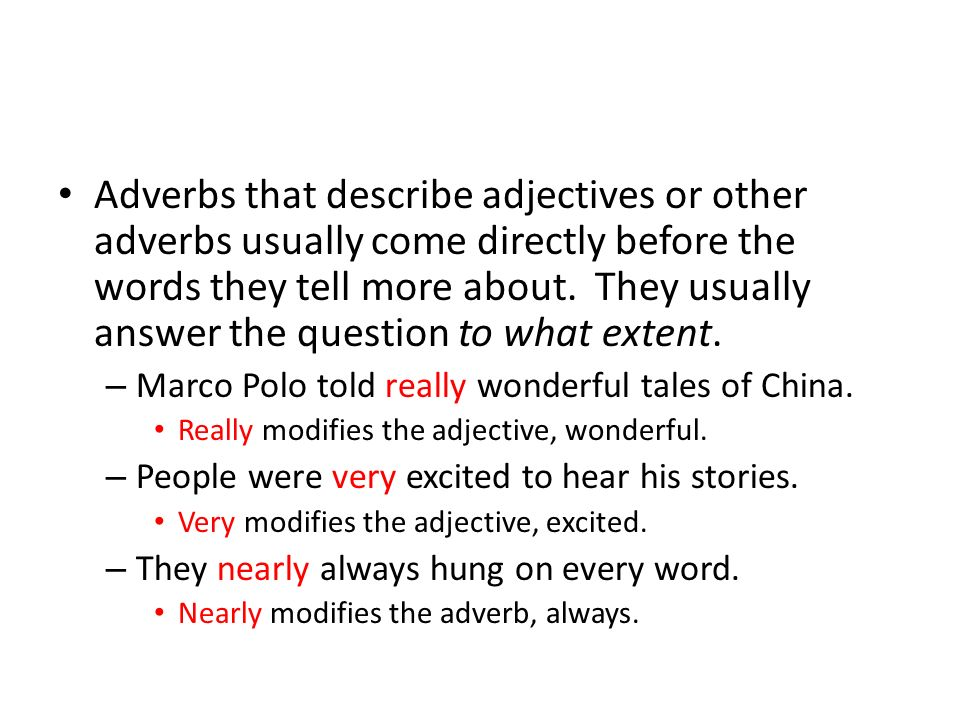 Adverbs that describe adjectives or other adverbs usually come directly before the words they tell more about. They usually answer the question to what extent.