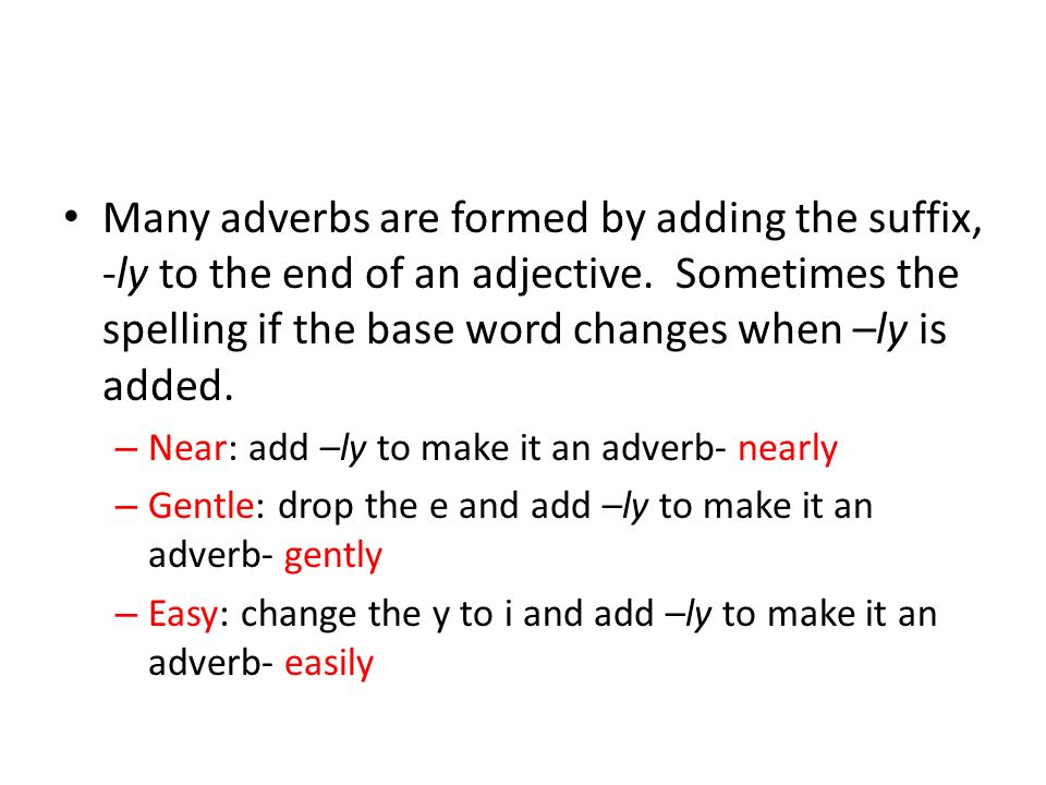 Many adverbs are formed by adding the suffix, -ly to the end of an adjective. Sometimes the spelling if the base word changes when –ly is added.